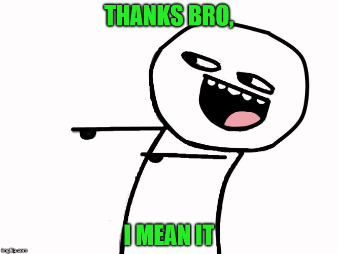 THANKS BRO, I MEAN IT | made w/ Imgflip meme maker