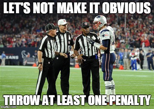Patriots | LET'S NOT MAKE IT OBVIOUS THROW AT LEAST ONE PENALTY | image tagged in new england patriots,nfl referee,cheating,tom brady | made w/ Imgflip meme maker