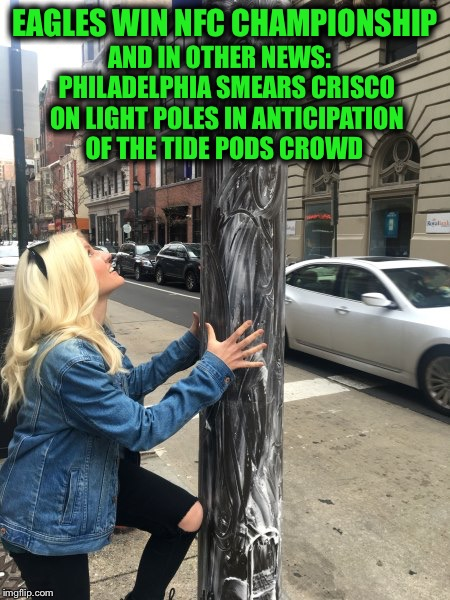 We keep telling ourselves that we are an advanced society  | EAGLES WIN NFC CHAMPIONSHIP AND IN OTHER NEWS:   PHILADELPHIA SMEARS CRISCO ON LIGHT POLES IN ANTICIPATION OF THE TIDE PODS CROWD | image tagged in nfc championship,philadelphia eagles,tide pods | made w/ Imgflip meme maker