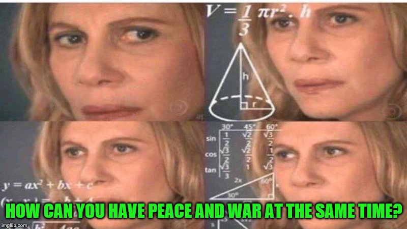 HOW CAN YOU HAVE PEACE AND WAR AT THE SAME TIME? | made w/ Imgflip meme maker