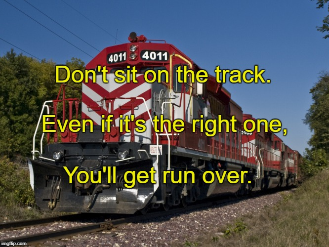 Freight Train | Don't sit on the track. You'll get run over. Even if it's the right one, | image tagged in freight train | made w/ Imgflip meme maker