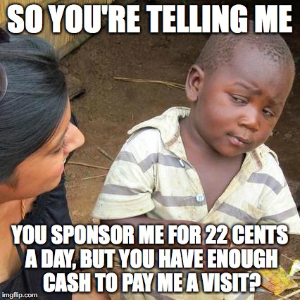 Third World Skeptical Kid Meme | SO YOU'RE TELLING ME YOU SPONSOR ME FOR 22 CENTS A DAY, BUT YOU HAVE ENOUGH CASH TO PAY ME A VISIT? | image tagged in memes,third world skeptical kid | made w/ Imgflip meme maker