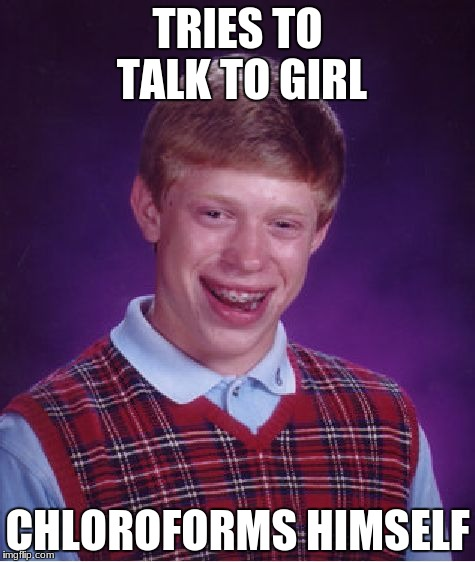 Bad Luck Brian Meme | TRIES TO TALK TO GIRL CHLOROFORMS HIMSELF | image tagged in memes,bad luck brian | made w/ Imgflip meme maker