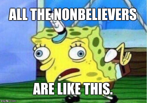 Mocking Spongebob Meme | ALL THE NONBELIEVERS ARE LIKE THIS. | image tagged in memes,mocking spongebob | made w/ Imgflip meme maker