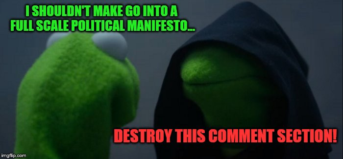 Evil Kermit Meme | I SHOULDN'T MAKE GO INTO A FULL SCALE POLITICAL MANIFESTO... DESTROY THIS COMMENT SECTION! | image tagged in memes,evil kermit | made w/ Imgflip meme maker