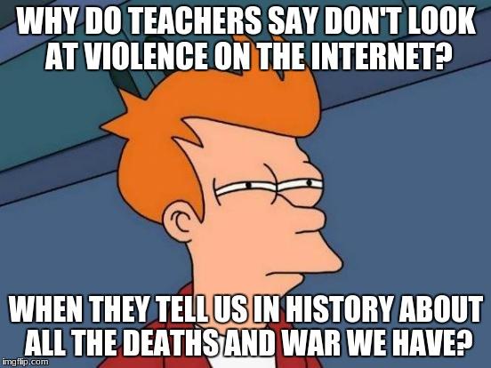 Futurama Fry Meme | WHY DO TEACHERS SAY DON'T LOOK AT VIOLENCE ON THE INTERNET? WHEN THEY TELL US IN HISTORY ABOUT ALL THE DEATHS AND WAR WE HAVE? | image tagged in memes,futurama fry | made w/ Imgflip meme maker