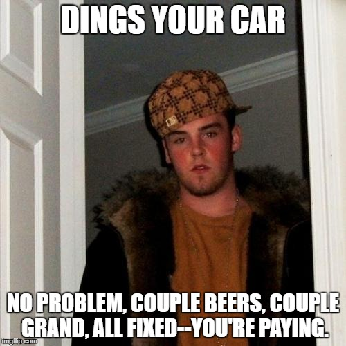 Scumbag Steve Meme | DINGS YOUR CAR NO PROBLEM, COUPLE BEERS, COUPLE GRAND, ALL FIXED--YOU'RE PAYING. | image tagged in memes,scumbag steve | made w/ Imgflip meme maker