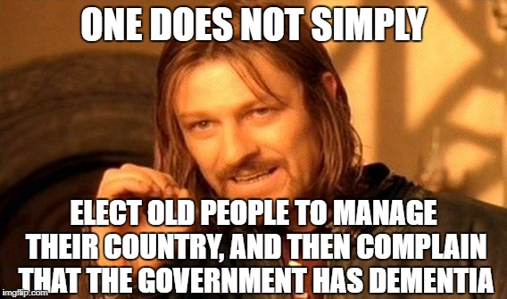 Who doesn't see this crap coming? | ONE DOES NOT SIMPLY ELECT OLD PEOPLE TO MANAGE THEIR COUNTRY, AND THEN COMPLAIN THAT THE GOVERNMENT HAS DEMENTIA | image tagged in memes,one does not simply,government shutdown | made w/ Imgflip meme maker