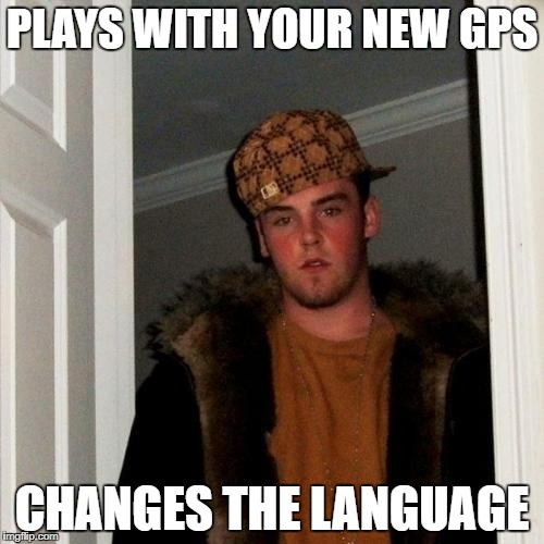 Scumbag Steve Meme | PLAYS WITH YOUR NEW GPS CHANGES THE LANGUAGE | image tagged in memes,scumbag steve | made w/ Imgflip meme maker