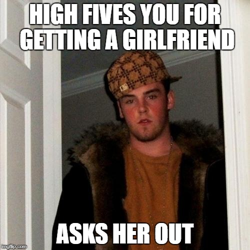 Scumbag Steve Meme | HIGH FIVES YOU FOR GETTING A GIRLFRIEND ASKS HER OUT | image tagged in memes,scumbag steve | made w/ Imgflip meme maker