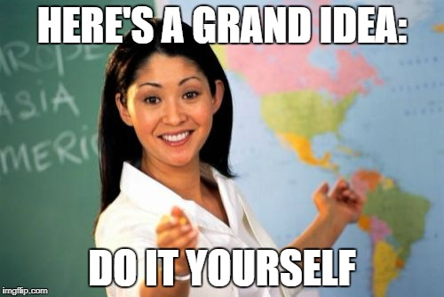 Unhelpful High School Teacher Meme | HERE'S A GRAND IDEA: DO IT YOURSELF | image tagged in memes,unhelpful high school teacher | made w/ Imgflip meme maker