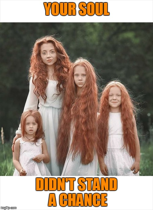 Can you guess which one ate your soul? | YOUR SOUL DIDN'T STAND A CHANCE | image tagged in gingers | made w/ Imgflip meme maker
