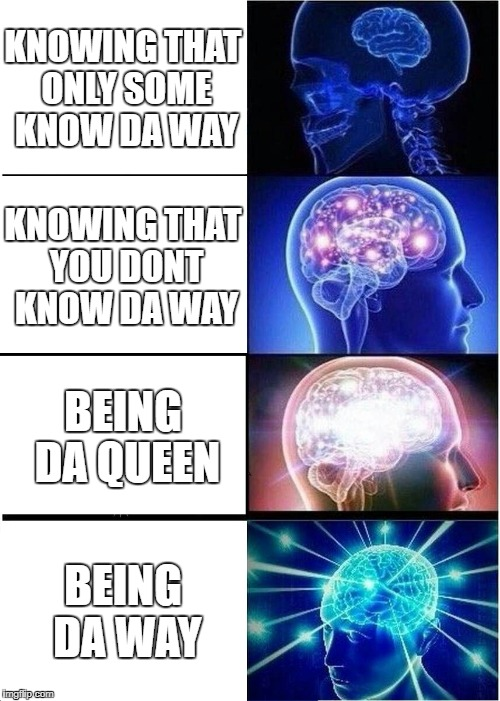 Expanding Brain Meme | KNOWING THAT ONLY SOME KNOW DA WAY KNOWING THAT YOU DONT KNOW DA WAY BEING DA QUEEN BEING DA WAY | image tagged in memes,expanding brain | made w/ Imgflip meme maker