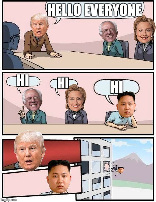 Presidential boardroom meeting suggestion | HELLO EVERYONE HI HI HI | image tagged in memes,boardroom meeting suggestion,kim jong un,donald trump,hillary clinton,bernie sanders | made w/ Imgflip meme maker