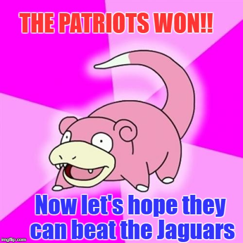 Slowpoke | THE PATRIOTS WON!! Now let's hope they can beat the Jaguars | image tagged in memes,slowpoke | made w/ Imgflip meme maker