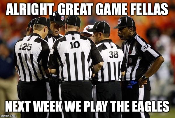 Nfl ref | ALRIGHT, GREAT GAME FELLAS NEXT WEEK WE PLAY THE EAGLES | image tagged in nfl ref | made w/ Imgflip meme maker