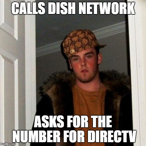 Scumbag Steve Meme | CALLS DISH NETWORK ASKS FOR THE NUMBER FOR DIRECTV | image tagged in memes,scumbag steve | made w/ Imgflip meme maker