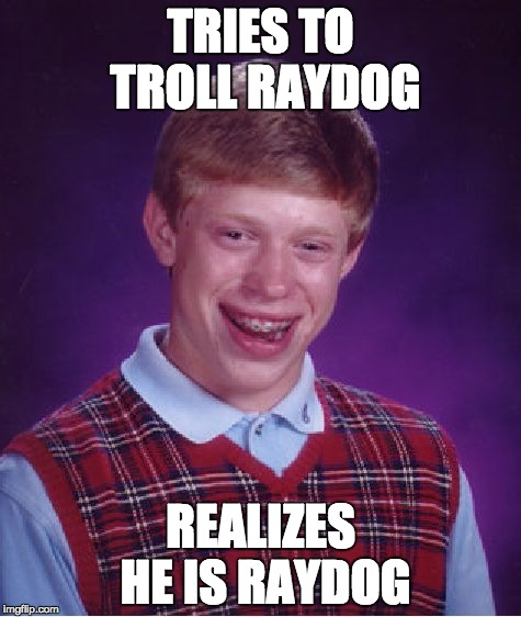 Bad Luck Brian Meme | TRIES TO TROLL RAYDOG REALIZES HE IS RAYDOG | image tagged in memes,bad luck brian | made w/ Imgflip meme maker
