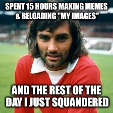 "Best use of time |  SPENT 15 HOURS MAKING MEMES & RELOADING ""MY IMAGES""; AND THE REST OF THE DAY I JUST SQUANDERED 