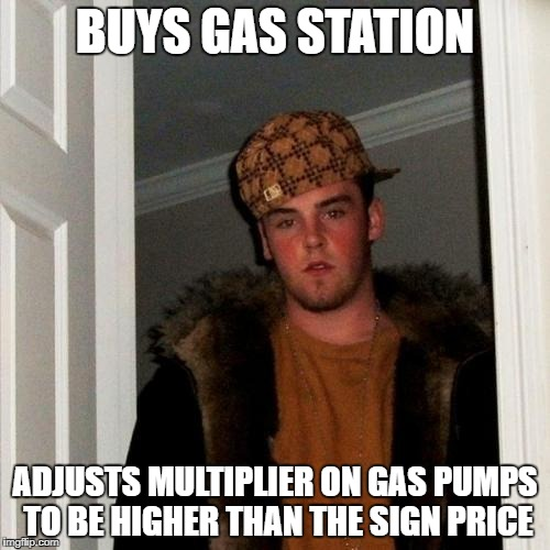 Scumbag Steve Meme | BUYS GAS STATION ADJUSTS MULTIPLIER ON GAS PUMPS TO BE HIGHER THAN THE SIGN PRICE | image tagged in memes,scumbag steve | made w/ Imgflip meme maker