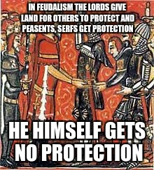 Feudalism is drunk | IN FEUDALISM THE LORDS GIVE LAND FOR OTHERS TO PROTECT AND PEASENTS, SERFS GET PROTECTION HE HIMSELF GETS NO PROTECTION | image tagged in history,dank memes | made w/ Imgflip meme maker