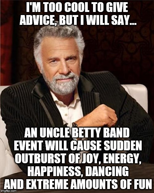 Interesting Man - No Beer | I'M TOO COOL TO GIVE ADVICE, BUT I WILL SAY... AN UNCLE BETTY BAND EVENT WILL CAUSE SUDDEN OUTBURST OF JOY, ENERGY, HAPPINESS, DANCING AND E | image tagged in interesting man - no beer | made w/ Imgflip meme maker