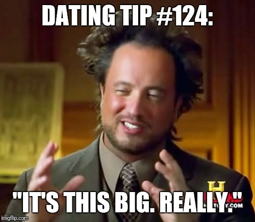 "Ancient Aliens Meme | DATING TIP #124: ""IT'S THIS BIG. REALLY."" 