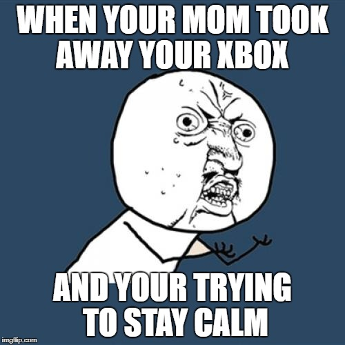 Y U No Meme | WHEN YOUR MOM TOOK AWAY YOUR XBOX AND YOUR TRYING TO STAY CALM | image tagged in memes,y u no | made w/ Imgflip meme maker