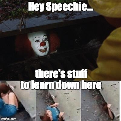 pennywise in sewer | Hey Speechie... there's stuff to learn down here | image tagged in pennywise in sewer | made w/ Imgflip meme maker