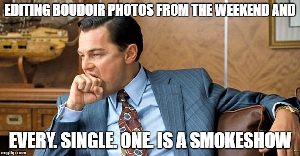 Leo biting | EDITING BOUDOIR PHOTOS FROM THE WEEKEND AND EVERY. SINGLE. ONE. IS A SMOKESHOW | image tagged in leo biting | made w/ Imgflip meme maker