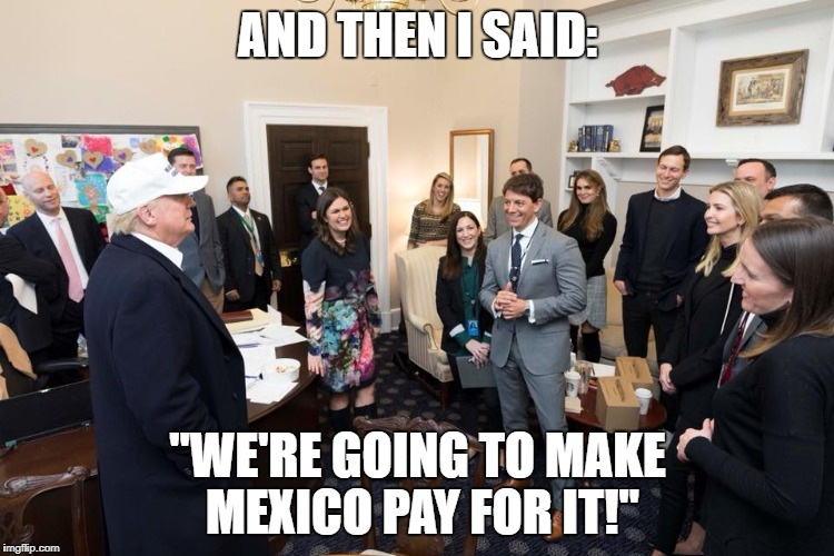 "AND THEN I SAID: ""WE'RE GOING TO MAKE MEXICO PAY FOR IT!"" 