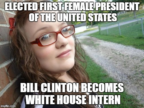 #ThePresidentToo | ELECTED FIRST FEMALE PRESIDENT OF THE UNITED STATES BILL CLINTON BECOMES WHITE HOUSE INTERN | image tagged in memes,bad luck hannah | made w/ Imgflip meme maker