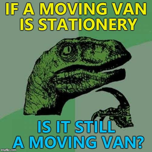 If a stationery van is moving - is it still a stationery van? :) | IF A MOVING VAN IS STATIONERY IS IT STILL A MOVING VAN? | image tagged in memes,philosoraptor,vans,vehicles | made w/ Imgflip meme maker