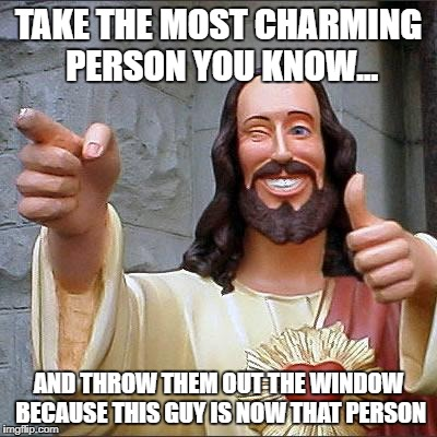 Buddy Christ Meme | TAKE THE MOST CHARMING PERSON YOU KNOW... AND THROW THEM OUT THE WINDOW BECAUSE THIS GUY IS NOW THAT PERSON | image tagged in memes,buddy christ | made w/ Imgflip meme maker