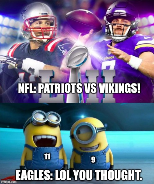 Best Expectations VS Reality in NFL History | NFL: PATRIOTS VS VIKINGS! EAGLES: LOL YOU THOUGHT. 9 11 | image tagged in super bowl 52,super bowl lii,lol nope,carson wentz,nick foles,no its patriots vs eagles nfl | made w/ Imgflip meme maker