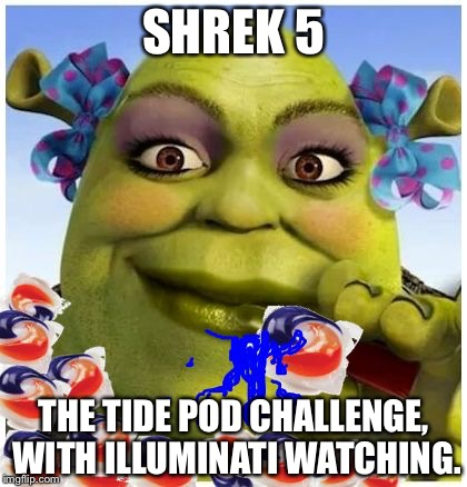 I think Shrek is an ogre now. | SHREK 5 THE TIDE POD CHALLENGE, WITH ILLUMINATI WATCHING. | image tagged in lady shrek tide pods,memes,funny,tide pod challenge,tide pods | made w/ Imgflip meme maker