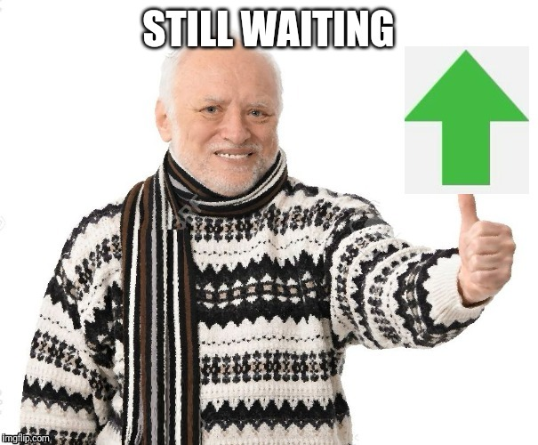 Upvote Harold | STILL WAITING | image tagged in upvote harold | made w/ Imgflip meme maker