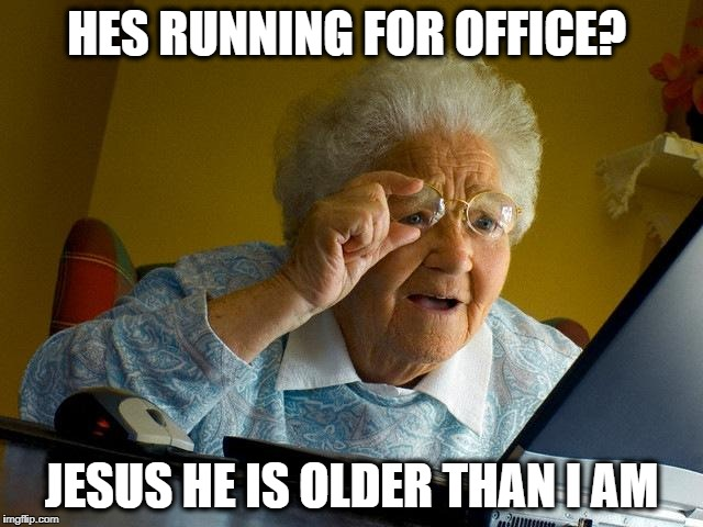 Grandma Finds The Internet Meme | HES RUNNING FOR OFFICE? JESUS HE IS OLDER THAN I AM | image tagged in memes,grandma finds the internet | made w/ Imgflip meme maker