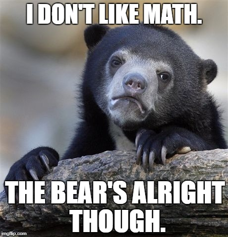Confession Bear Meme | I DON'T LIKE MATH. THE BEAR'S ALRIGHT THOUGH. | image tagged in memes,confession bear | made w/ Imgflip meme maker