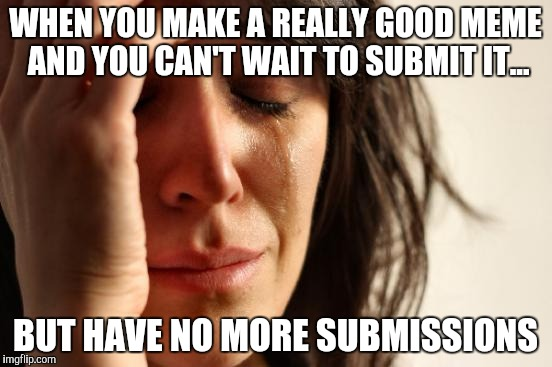 Imgflip relatable | WHEN YOU MAKE A REALLY GOOD MEME AND YOU CAN'T WAIT TO SUBMIT IT... BUT HAVE NO MORE SUBMISSIONS | image tagged in memes,first world problems | made w/ Imgflip meme maker