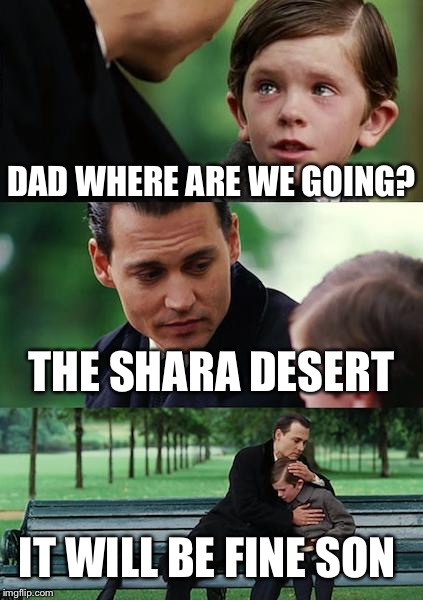Finding Neverland Meme | DAD WHERE ARE WE GOING? THE SHARA DESERT IT WILL BE FINE SON | image tagged in memes,finding neverland | made w/ Imgflip meme maker