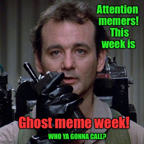 When the ghosts get thick, in Imgflip world, who ya gonna call?   | Attention memers!  This week is Ghost meme week! WHO YA GONNA CALL? | image tagged in ghostbusters,memes,ghost week,who you gonna call,funny memes | made w/ Imgflip meme maker