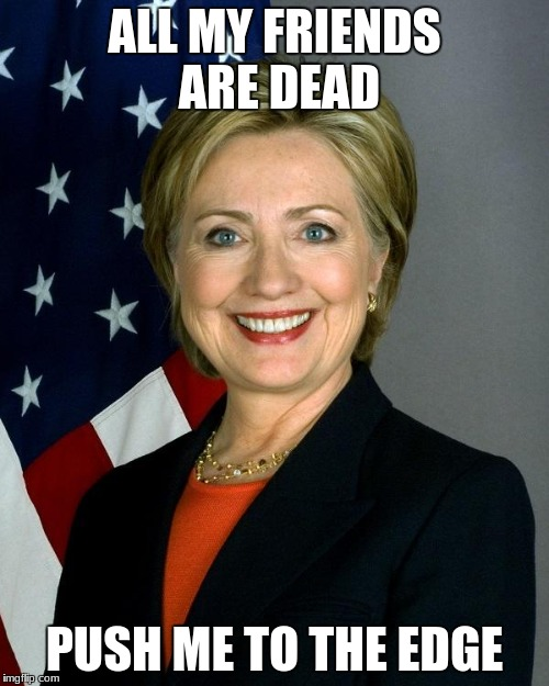 Hillary Clinton Meme | ALL MY FRIENDS ARE DEAD PUSH ME TO THE EDGE | image tagged in memes,hillary clinton | made w/ Imgflip meme maker