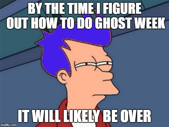 BY THE TIME I FIGURE OUT HOW TO DO GHOST WEEK IT WILL LIKELY BE OVER | made w/ Imgflip meme maker