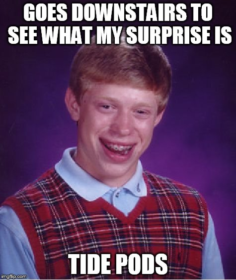 Bad Luck Brian Meme | GOES DOWNSTAIRS TO SEE WHAT MY SURPRISE IS TIDE PODS | image tagged in memes,bad luck brian | made w/ Imgflip meme maker