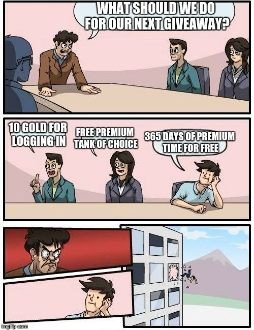Boardroom Meeting Suggestion Meme | WHAT SHOULD WE DO FOR OUR NEXT GIVEAWAY? 10 GOLD FOR LOGGING IN FREE PREMIUM TANK OF CHOICE 365 DAYS OF PREMIUM TIME FOR FREE | image tagged in memes,boardroom meeting suggestion,world of tanks | made w/ Imgflip meme maker