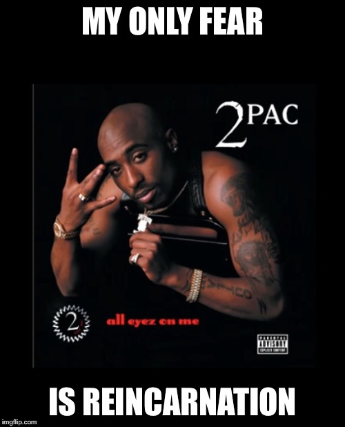 Tru tu pac  | MY ONLY FEAR IS REINCARNATION | image tagged in tupac,2pac,hiphop,yoga,thuglife | made w/ Imgflip meme maker