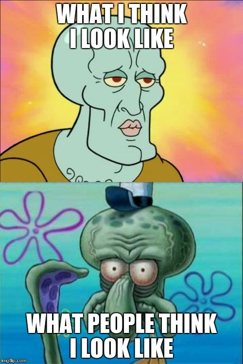 Squidward Meme | WHAT I THINK I LOOK LIKE WHAT PEOPLE THINK I LOOK LIKE | image tagged in memes,squidward | made w/ Imgflip meme maker