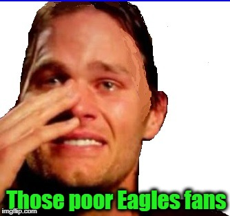 crying Tom | Those poor Eagles fans | image tagged in crying tom | made w/ Imgflip meme maker