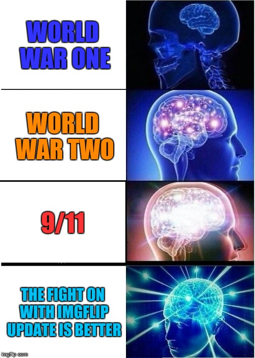 all truth right here | WORLD WAR ONE WORLD WAR TWO 9/11 THE FIGHT ON WITH IMGFLIP UPDATE IS BETTER | image tagged in memes,expanding brain,imgflip,funny,ww1,ww2 | made w/ Imgflip meme maker